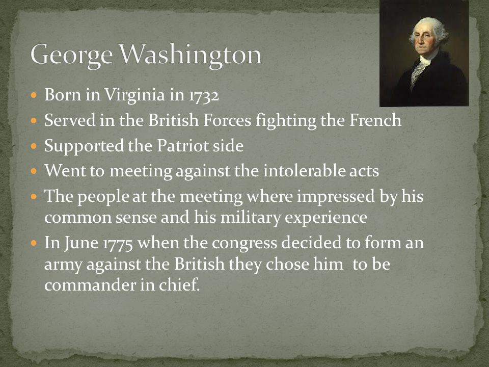 Born in Virginia in 1732 Served in the British Forces fighting the French Supported the Patriot side Went to meeting against the intolerable acts The people at the meeting where impressed by his common sense and his military experience In June 1775 when the congress decided to form an army against the British they chose him to be commander in chief.