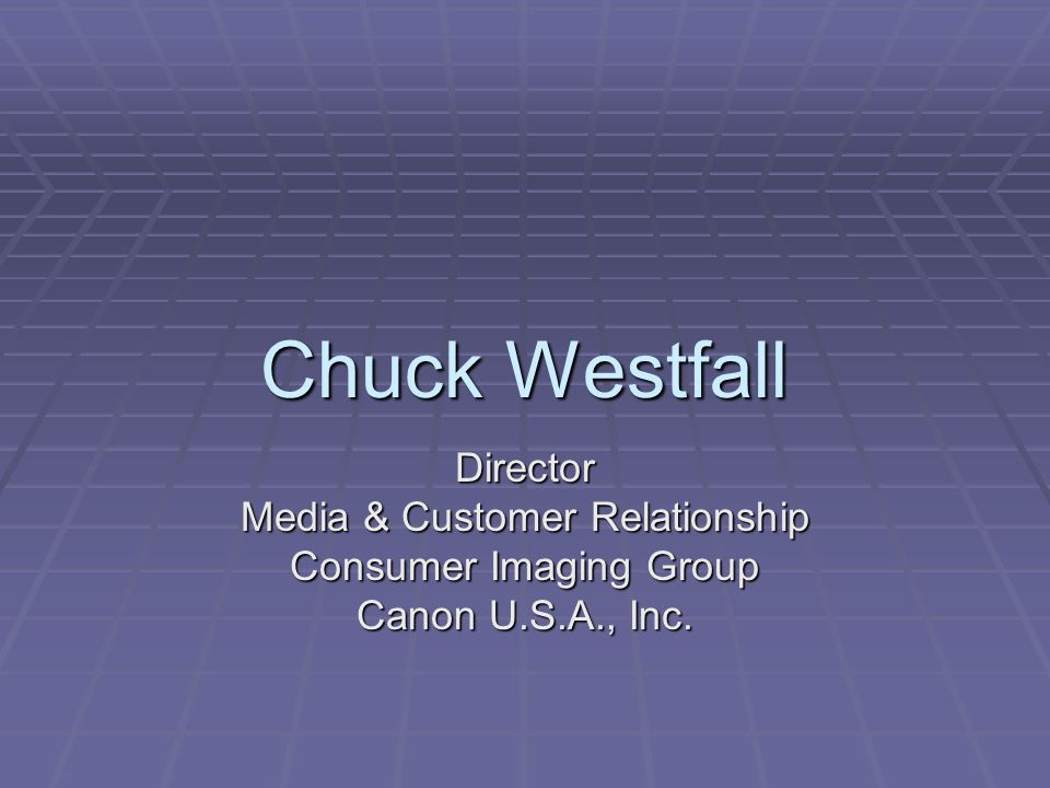 Chuck Westfall Director Media & Customer Relationship Consumer Imaging Group Canon U.S.A., Inc.