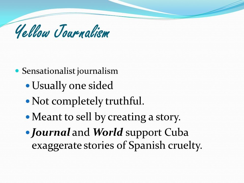 Yellow Journalism Sensationalist journalism Usually one sided Not completely truthful.