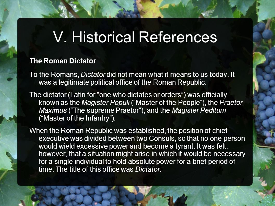 V. Historical References The Roman Dictator To the Romans, Dictator did not mean what it means to us today. It was a legitimate political office of th