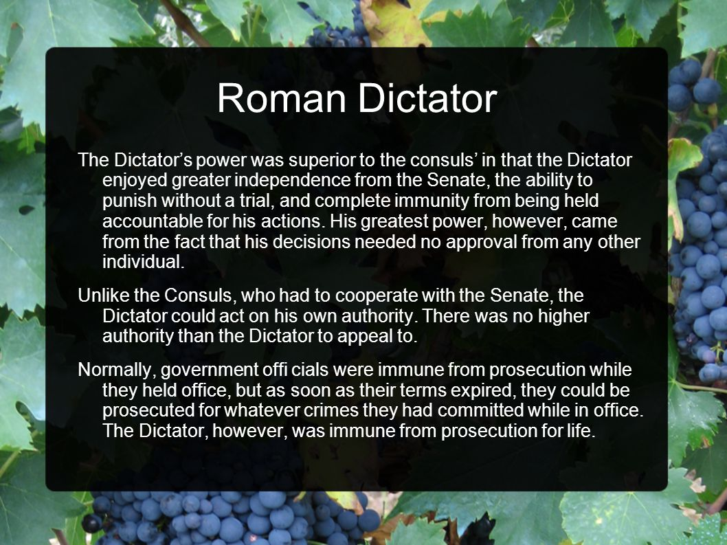 Roman Dictator The Dictator's power was superior to the consuls' in that the Dictator enjoyed greater independence from the Senate, the ability to punish without a trial, and complete immunity from being held accountable for his actions.