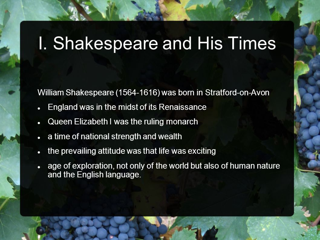 I. Shakespeare and His Times William Shakespeare (1564-1616) was born in Stratford-on-Avon England was in the midst of its Renaissance Queen Elizabeth