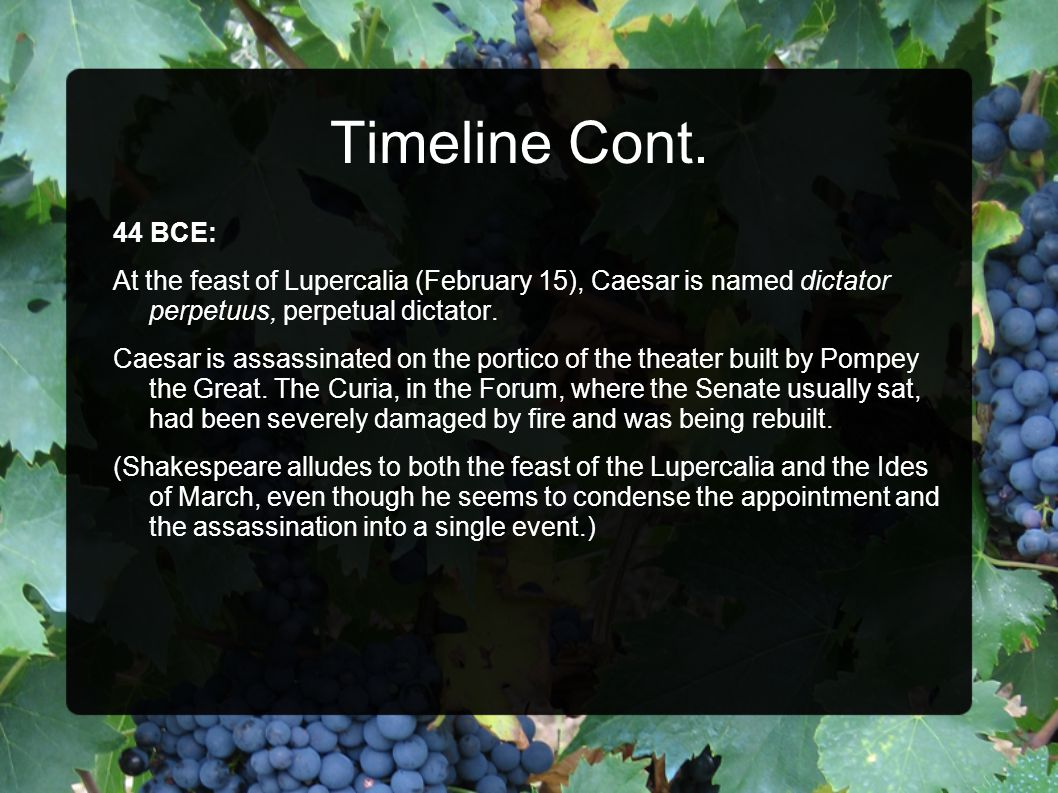 Timeline Cont. 44 BCE: At the feast of Lupercalia (February 15), Caesar is named dictator perpetuus, perpetual dictator. Caesar is assassinated on the
