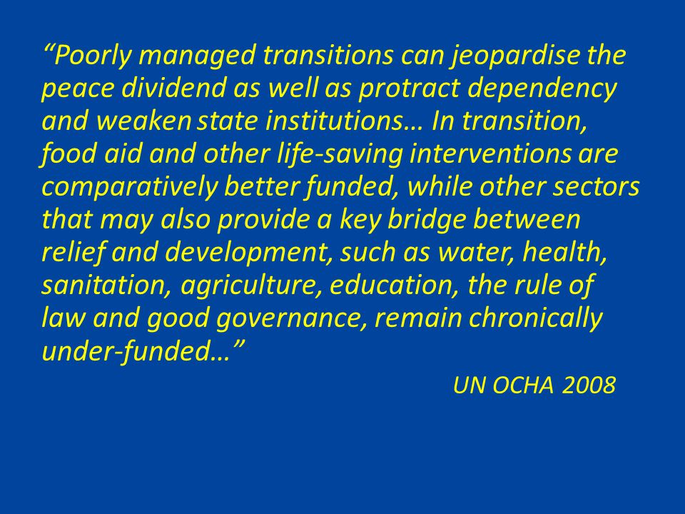 Poorly managed transitions can jeopardise the peace dividend as well as protract dependency and weaken state institutions… In transition, food aid and other life-saving interventions are comparatively better funded, while other sectors that may also provide a key bridge between relief and development, such as water, health, sanitation, agriculture, education, the rule of law and good governance, remain chronically under-funded… UN OCHA 2008