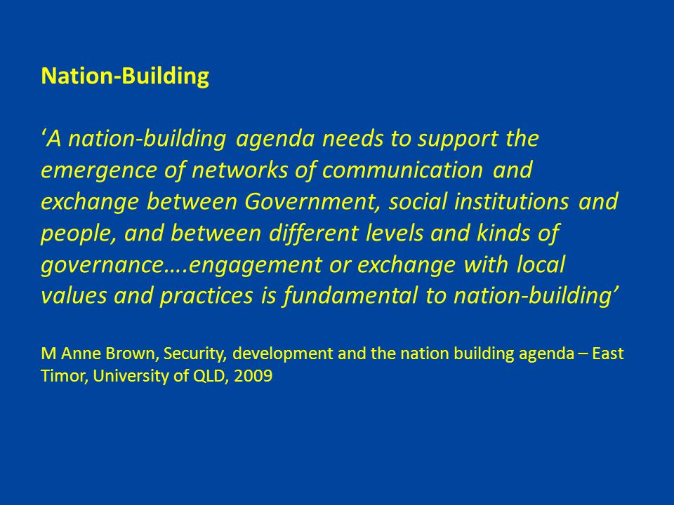 Nation-Building 'A nation-building agenda needs to support the emergence of networks of communication and exchange between Government, social institutions and people, and between different levels and kinds of governance….engagement or exchange with local values and practices is fundamental to nation-building' M Anne Brown, Security, development and the nation building agenda – East Timor, University of QLD, 2009