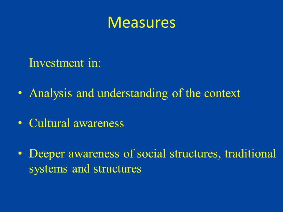 Measures Investment in: Analysis and understanding of the context Cultural awareness Deeper awareness of social structures, traditional systems and structures