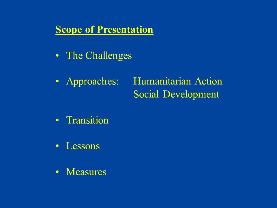 Scope of Presentation The Challenges Approaches:Humanitarian Action Social Development Transition Lessons Measures