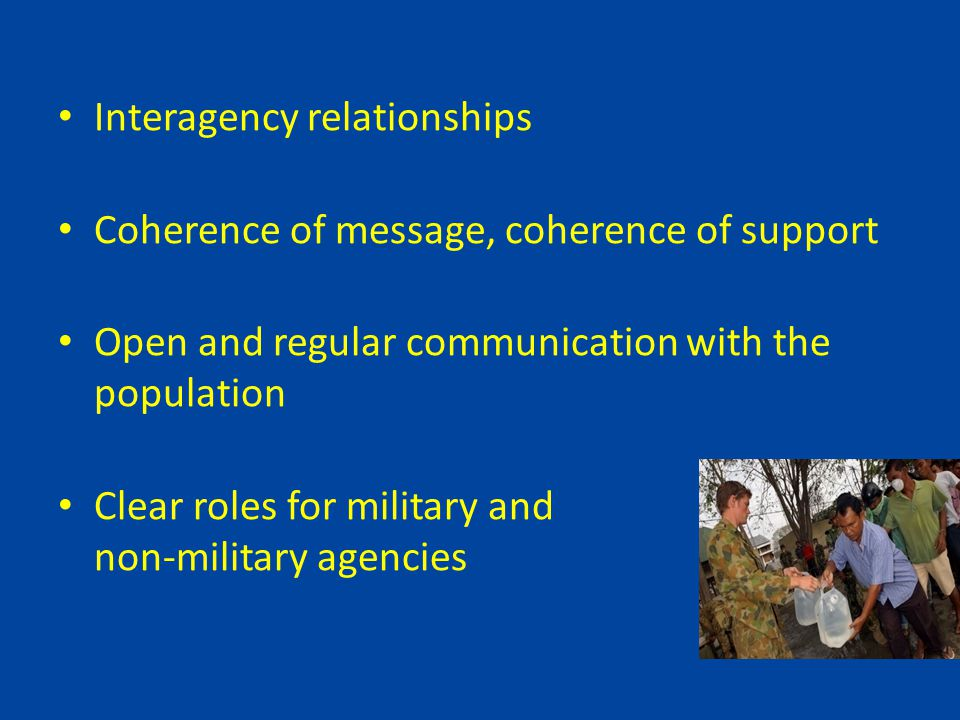 Interagency relationships Coherence of message, coherence of support Open and regular communication with the population Clear roles for military and non-military agencies