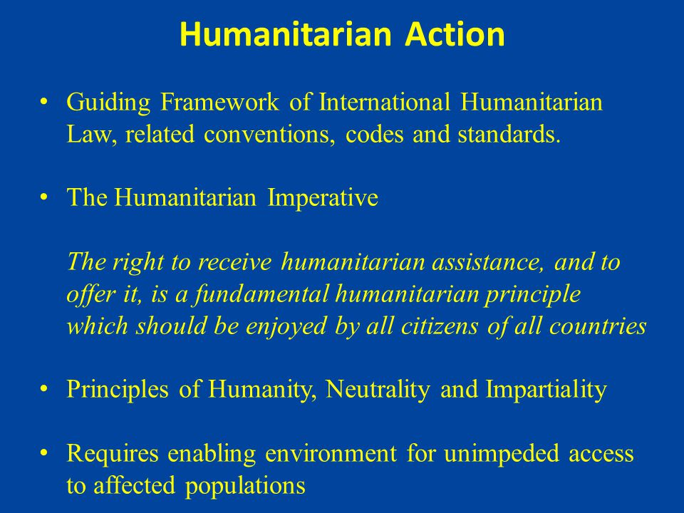 Humanitarian Action Guiding Framework of International Humanitarian Law, related conventions, codes and standards.