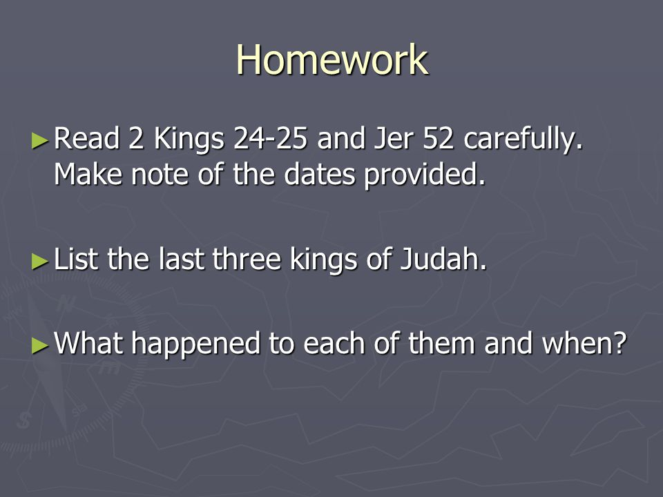 Homework ► Read 2 Kings 24-25 and Jer 52 carefully.
