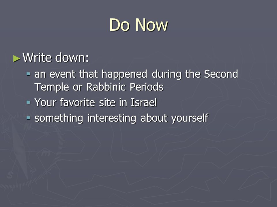 Do Now ► Write down:  an event that happened during the Second Temple or Rabbinic Periods  Your favorite site in Israel  something interesting about yourself