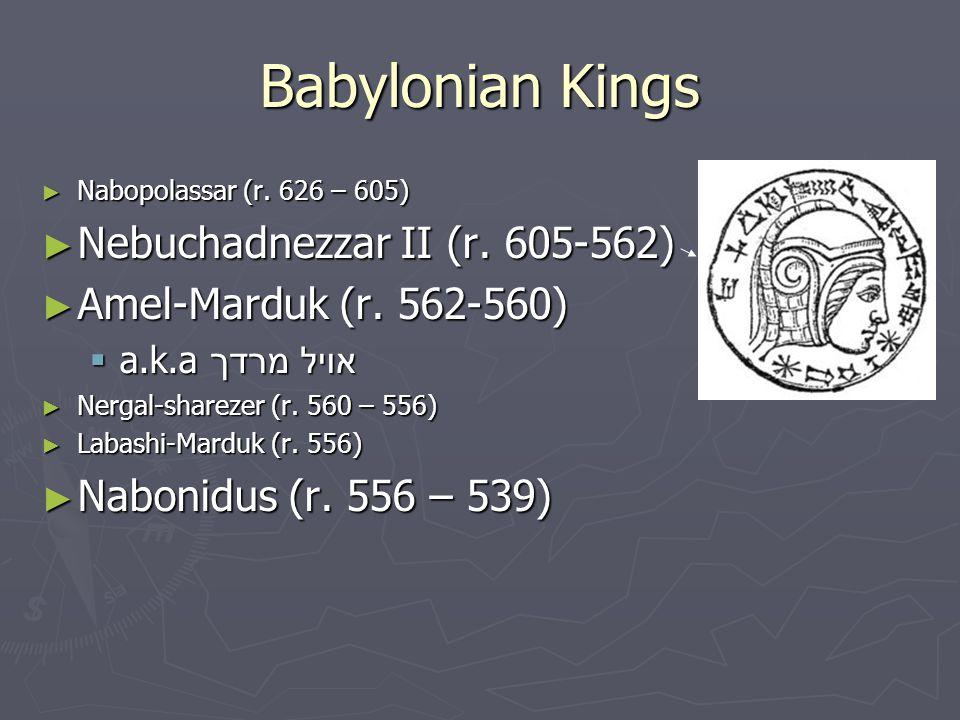 Babylonian Kings ► Nabopolassar (r. 626 – 605) ► Nebuchadnezzar II (r. 605-562) ► Amel-Marduk (r. 562-560)  a.k.a אויל מרדך ► Nergal-sharezer (r. 560