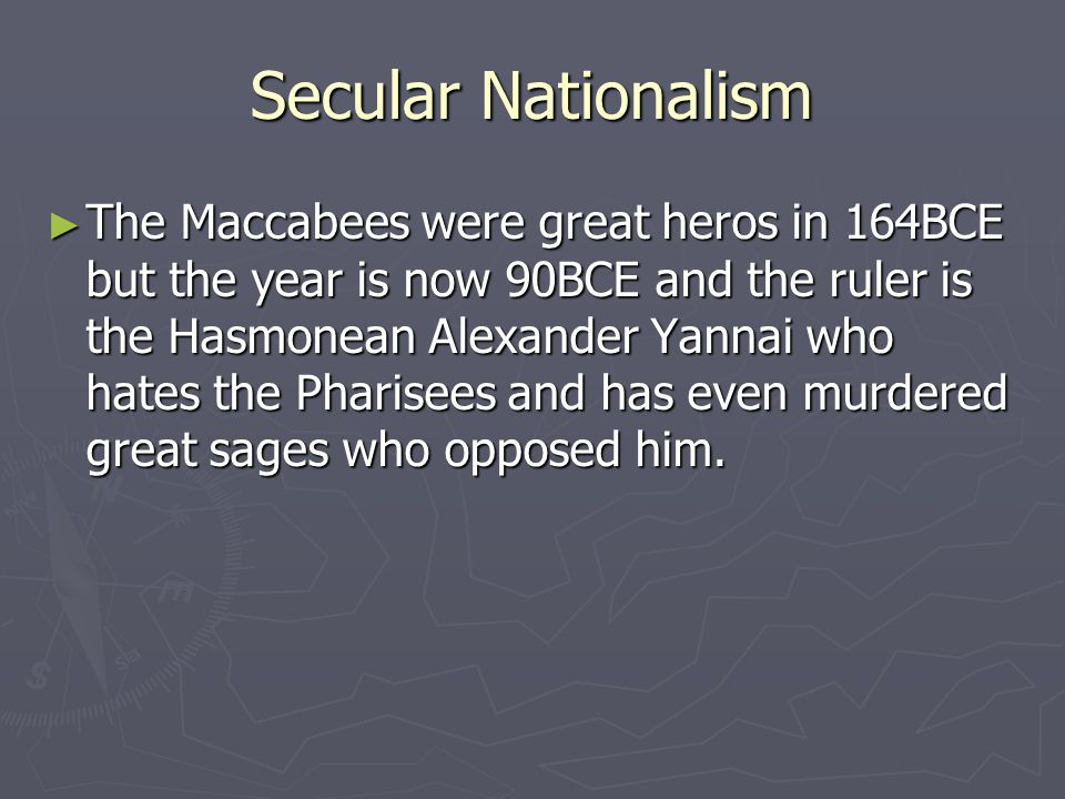 Secular Nationalism ► The Maccabees were great heros in 164BCE but the year is now 90BCE and the ruler is the Hasmonean Alexander Yannai who hates the Pharisees and has even murdered great sages who opposed him.