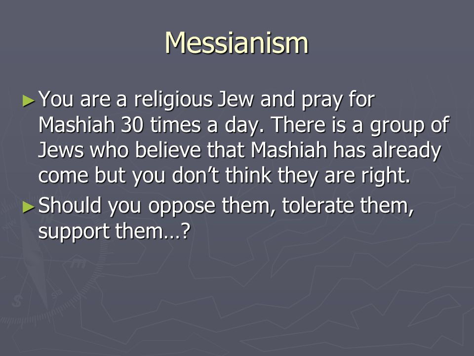 Messianism ► You are a religious Jew and pray for Mashiah 30 times a day.