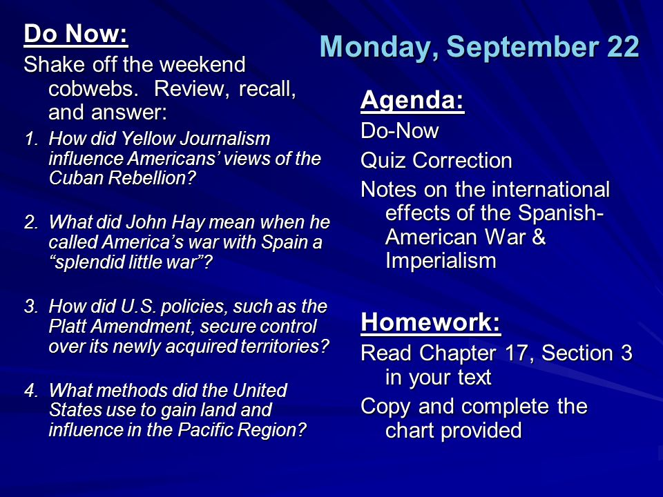 Monday, September 22 Do Now: Shake off the weekend cobwebs. Review, recall, and answer: 1.How did Yellow Journalism influence Americans' views of the
