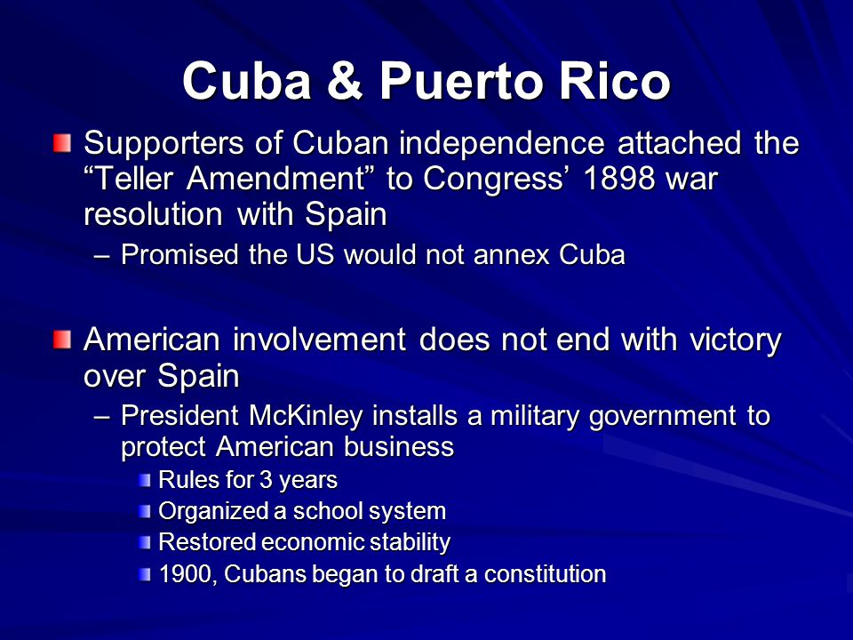 """Cuba & Puerto Rico Supporters of Cuban independence attached the """"Teller Amendment"""" to Congress' 1898 war resolution with Spain –Promised the US would"""