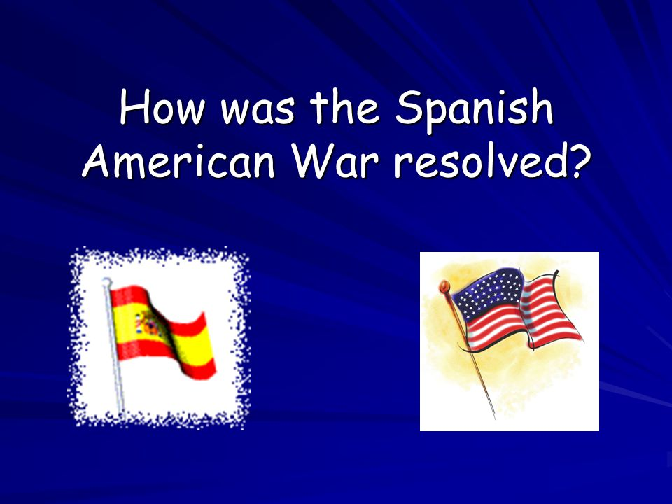 How was the Spanish American War resolved?