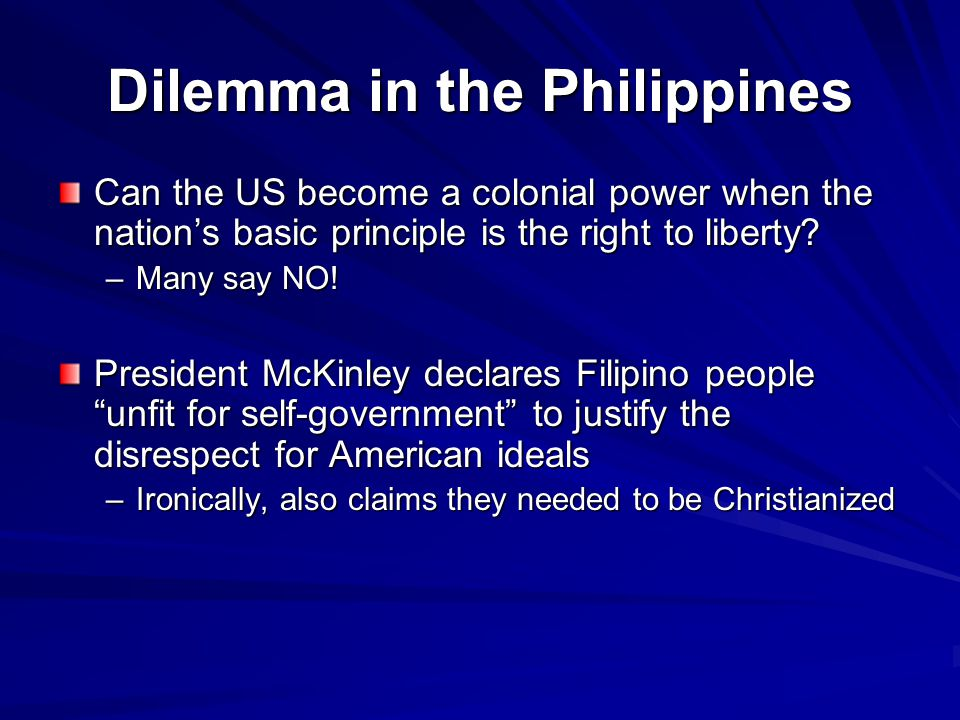 Dilemma in the Philippines Can the US become a colonial power when the nation's basic principle is the right to liberty? –Many say NO! President McKin