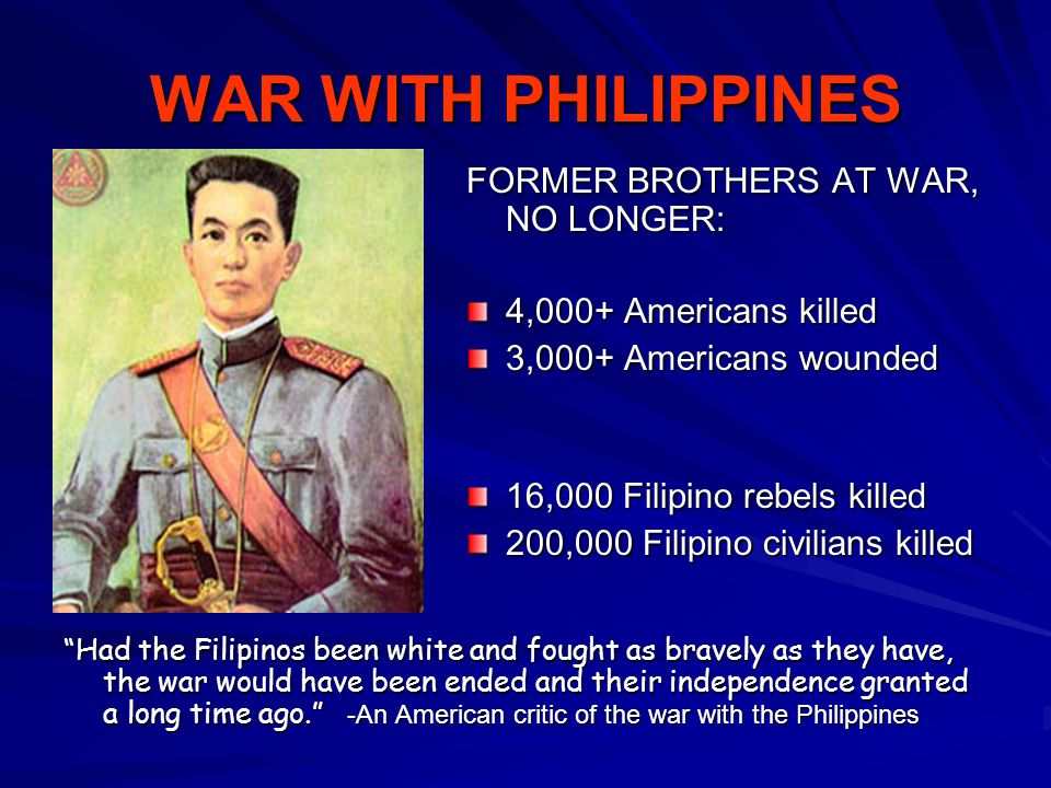 WAR WITH PHILIPPINES FORMER BROTHERS AT WAR, NO LONGER: 4,000+ Americans killed 3,000+ Americans wounded 16,000 Filipino rebels killed 200,000 Filipin