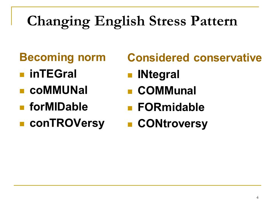 4 Changing English Stress Pattern Becoming norm inTEGral coMMUNal forMIDable conTROVersy Considered conservative INtegral COMMunal FORmidable CONtrove