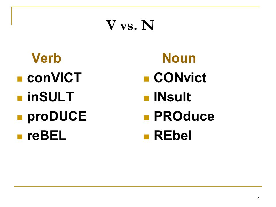 6 Verb conVICT inSULT proDUCE reBEL Noun CONvict INsult PROduce REbel V vs. N