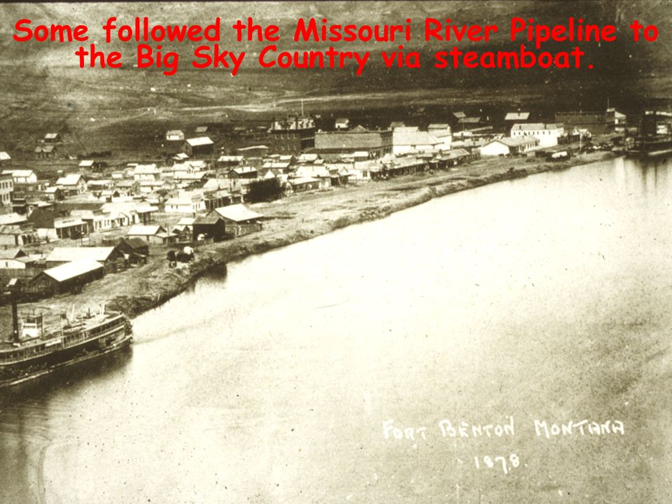 Some followed the Missouri River Pipeline to the Big Sky Country via steamboat.