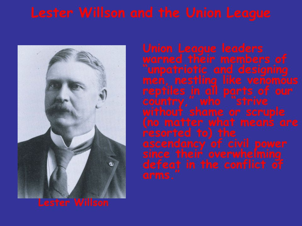 Lester Willson and the Union League Union League leaders warned their members of unpatriotic and designing men, nestling like venomous reptiles in all parts of our country, who strive without shame or scruple (no matter what means are resorted to) the ascendancy of civil power since their overwhelming defeat in the conflict of arms. Lester Willson