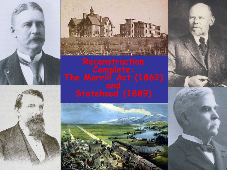 Reconstruction Complete: The Morrill Act (1862) and Statehood (1889)