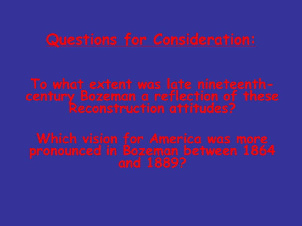Questions for Consideration: To what extent was late nineteenth- century Bozeman a reflection of these Reconstruction attitudes? Which vision for Amer