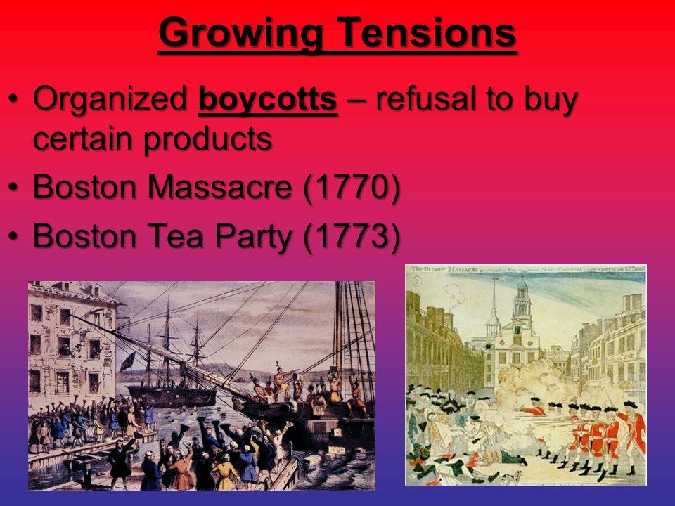 Growing Tensions Organized boycotts – refusal to buy certain productsOrganized boycotts – refusal to buy certain products Boston Massacre (1770)Boston