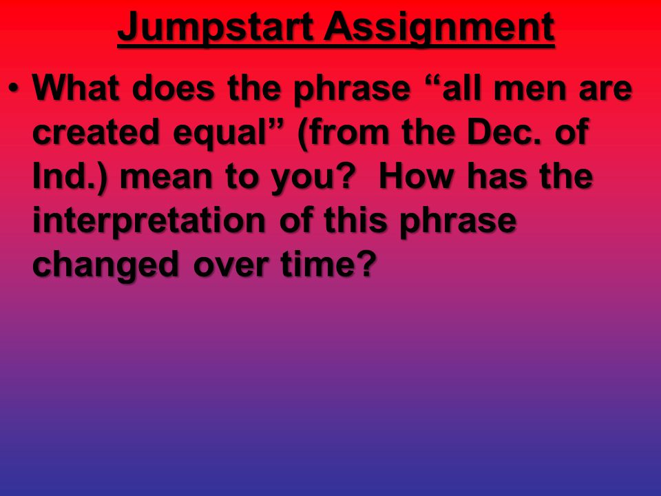 """Jumpstart Assignment What does the phrase """"all men are created equal"""" (from the Dec. of Ind.) mean to you? How has the interpretation of this phrase c"""