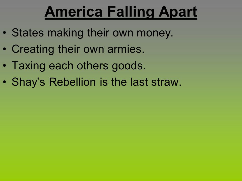 America Falling Apart States making their own money. Creating their own armies. Taxing each others goods. Shay's Rebellion is the last straw.