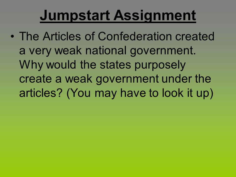 Jumpstart Assignment The Articles of Confederation created a very weak national government. Why would the states purposely create a weak government un