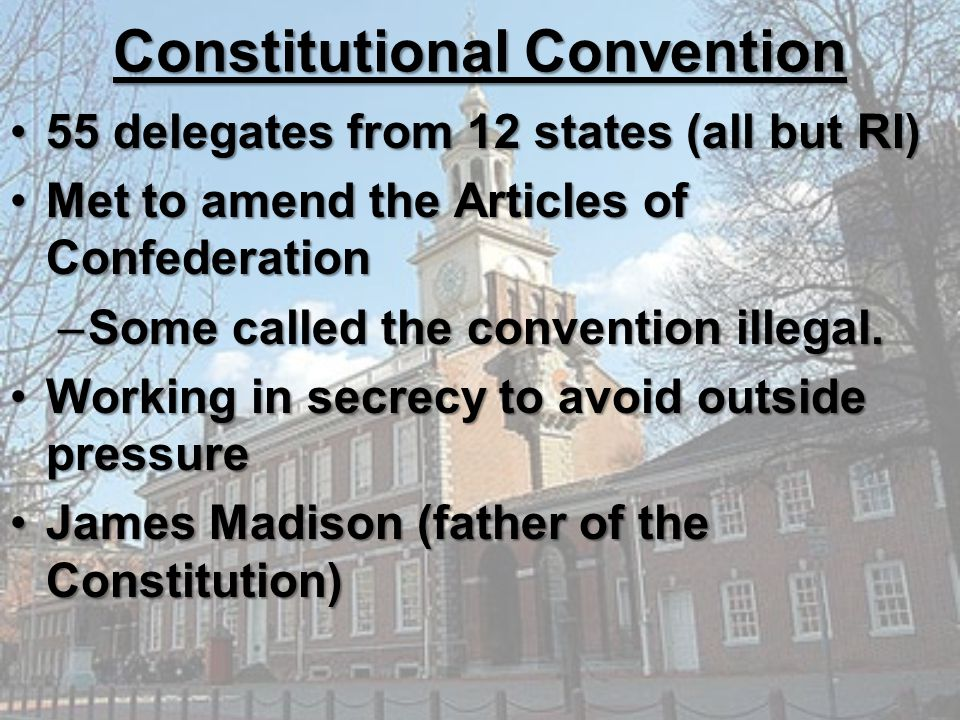 Constitutional Convention 55 delegates from 12 states (all but RI)55 delegates from 12 states (all but RI) Met to amend the Articles of ConfederationM