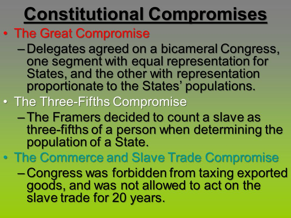 Constitutional Compromises The Great CompromiseThe Great Compromise –Delegates agreed on a bicameral Congress, one segment with equal representation f