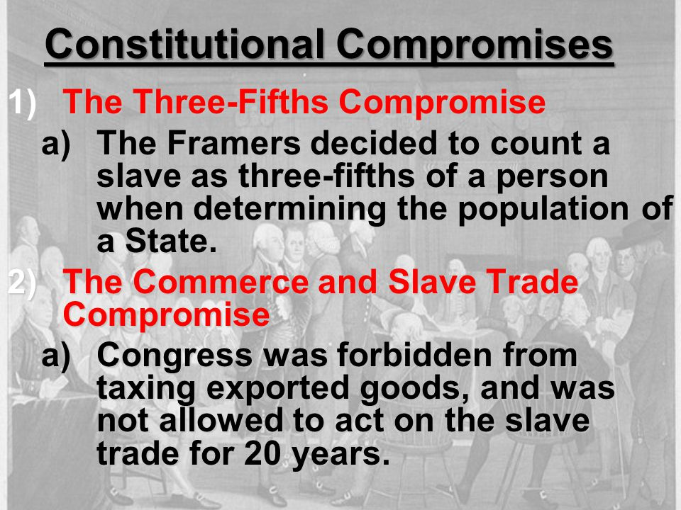 Constitutional Compromises 1)The Three-Fifths Compromise a)The Framers decided to count a slave as three-fifths of a person when determining the popul