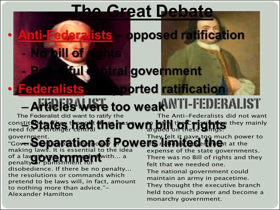 The Great Debate Anti-Federalists – opposed ratificationAnti-Federalists – opposed ratification -No bill of rights -Powerful central government Federa