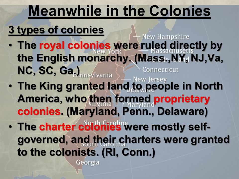 Meanwhile in the Colonies 3 types of colonies The royal colonies were ruled directly by the English monarchy. (Mass.,NY, NJ,Va, NC, SC, Ga.)The royal