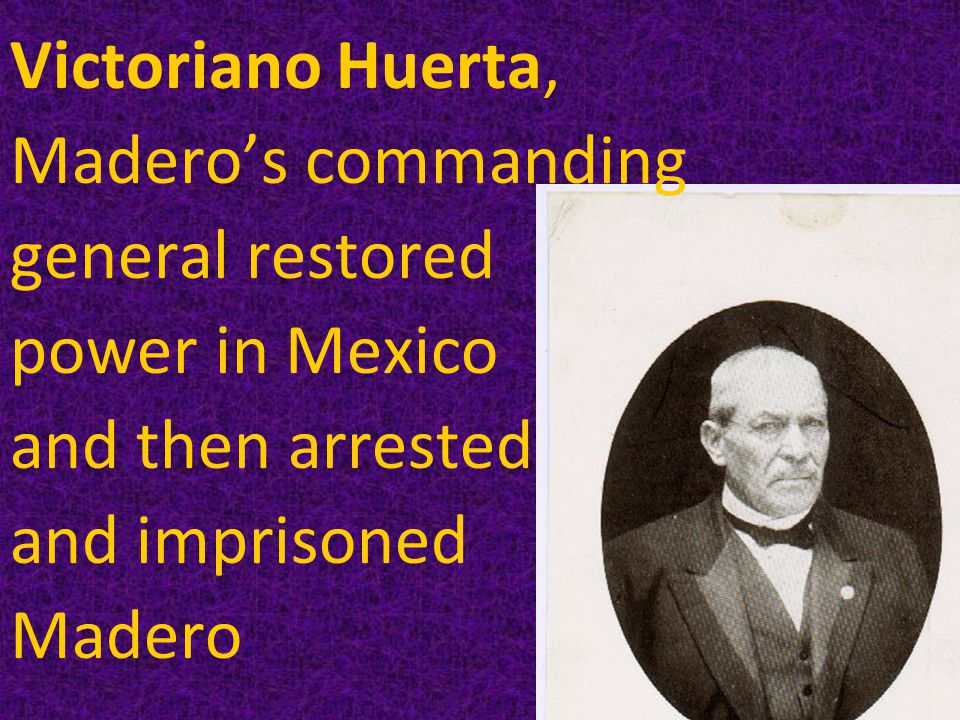Victoriano Huerta, Madero's commanding general restored power in Mexico and then arrested and imprisoned Madero