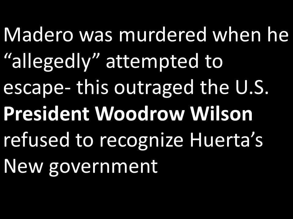 Madero was murdered when he allegedly attempted to escape- this outraged the U.S.