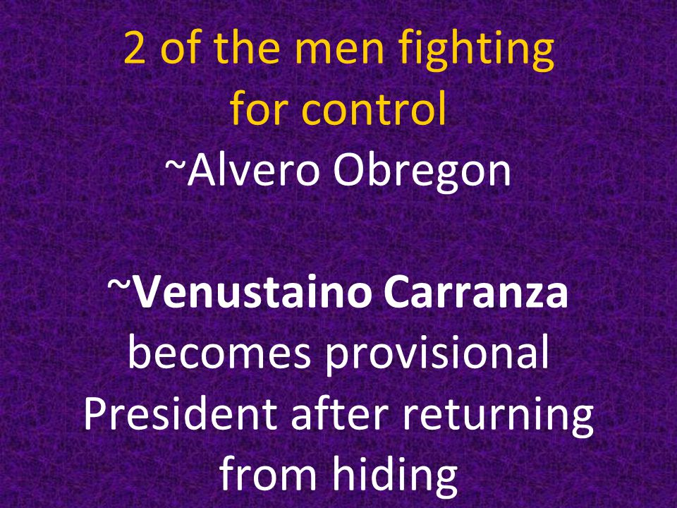 2 of the men fighting for control ~ Alvero Obregon ~Venustaino Carranza becomes provisional President after returning from hiding