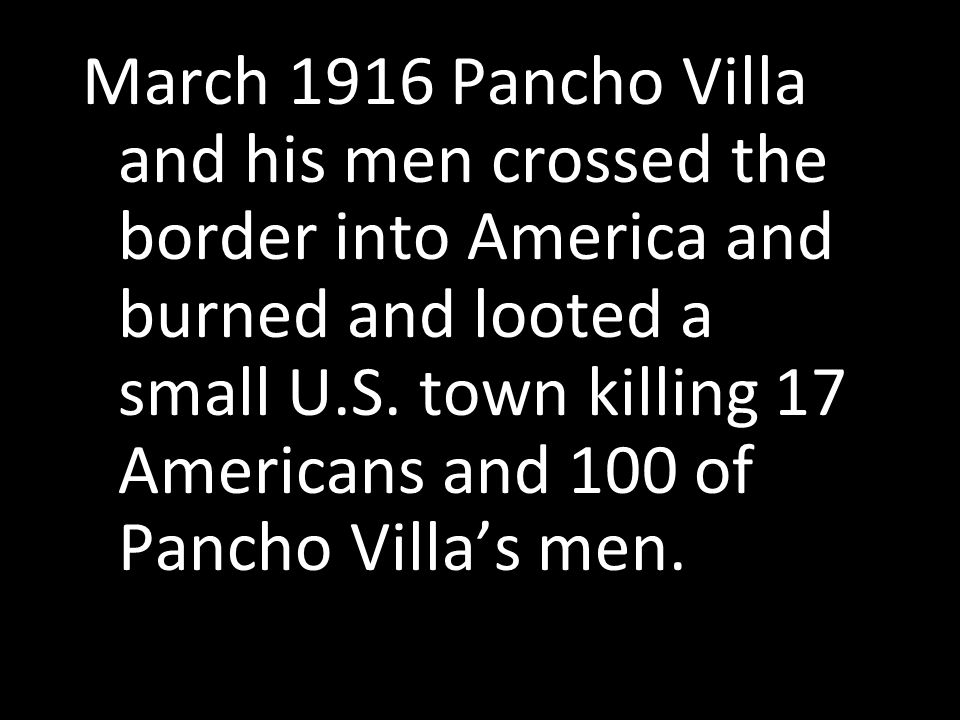March 1916 Pancho Villa and his men crossed the border into America and burned and looted a small U.S.