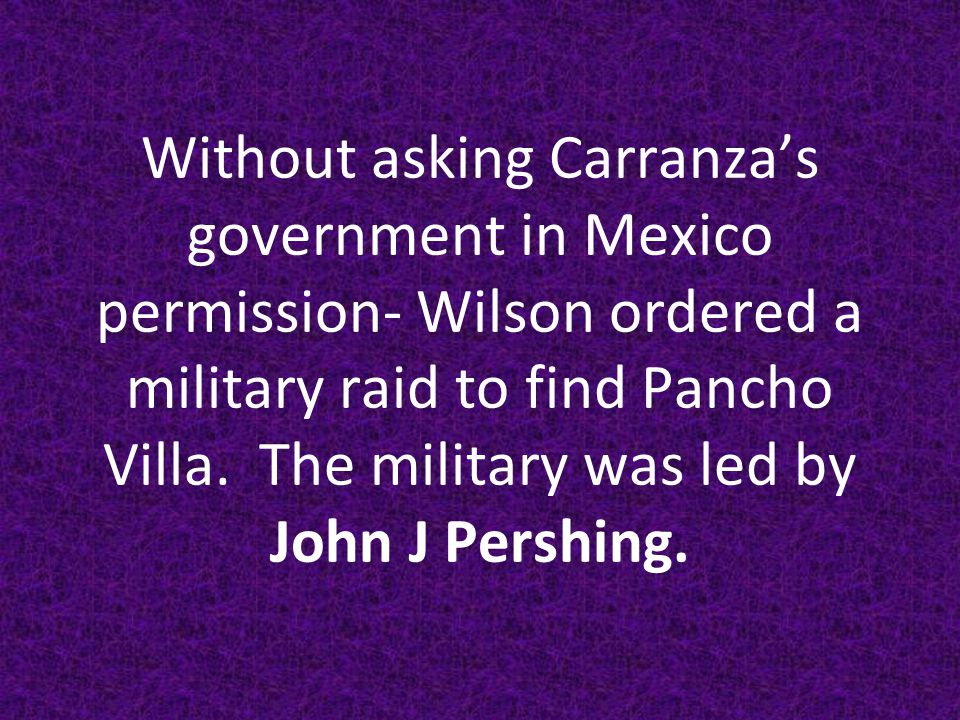 Without asking Carranza's government in Mexico permission- Wilson ordered a military raid to find Pancho Villa.