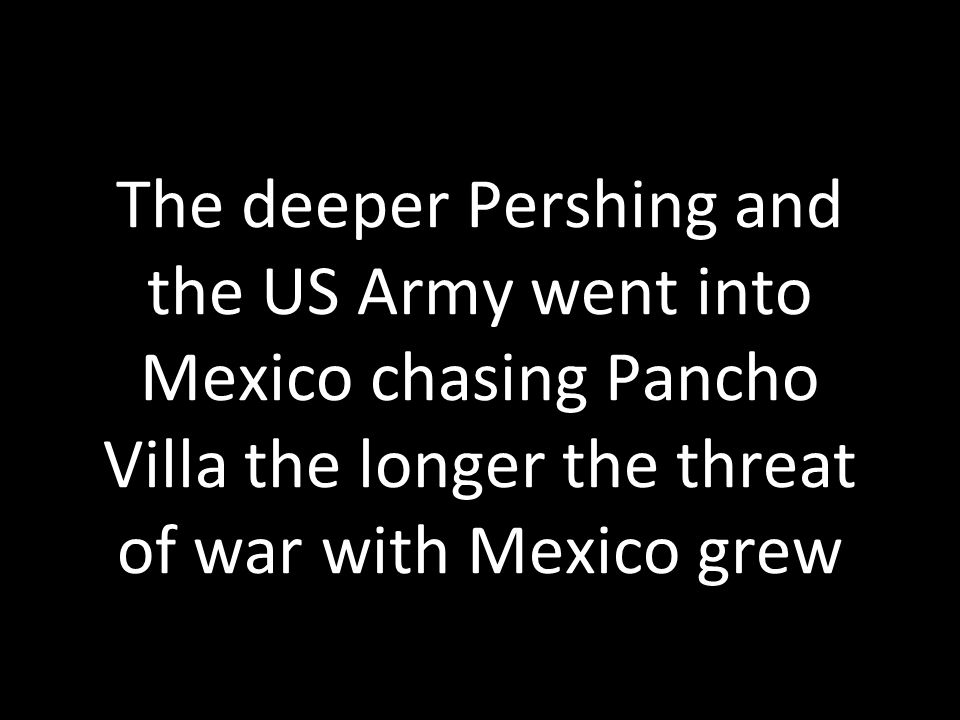Even with 15,000 men Pershing never caught Villa and President Woodrow Wilson withdrew the troops in January of 1917