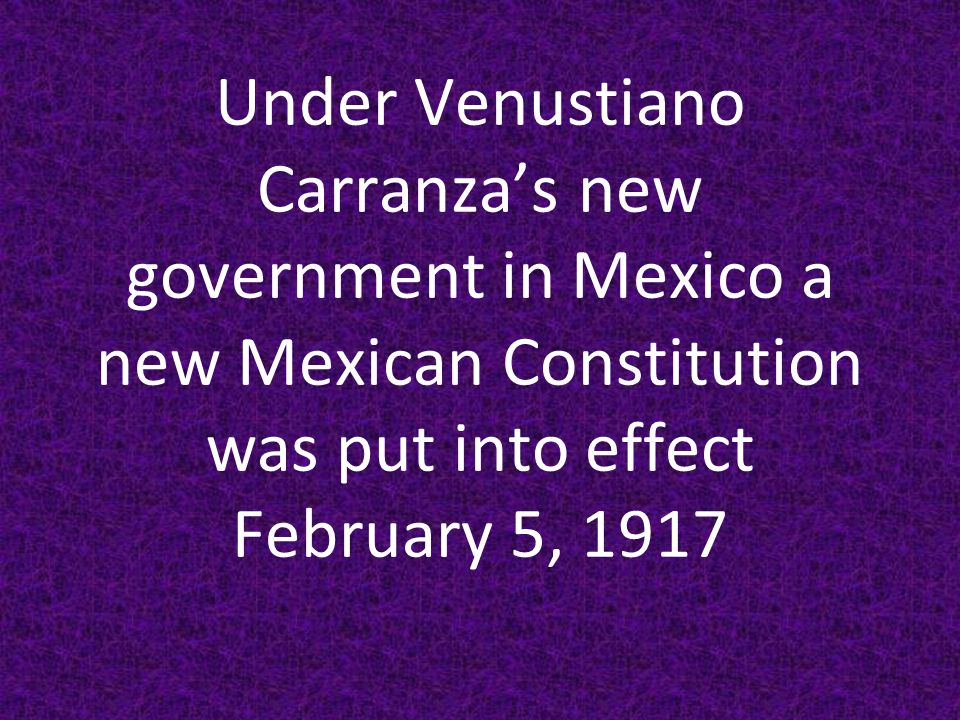 Under Venustiano Carranza's new government in Mexico a new Mexican Constitution was put into effect February 5, 1917