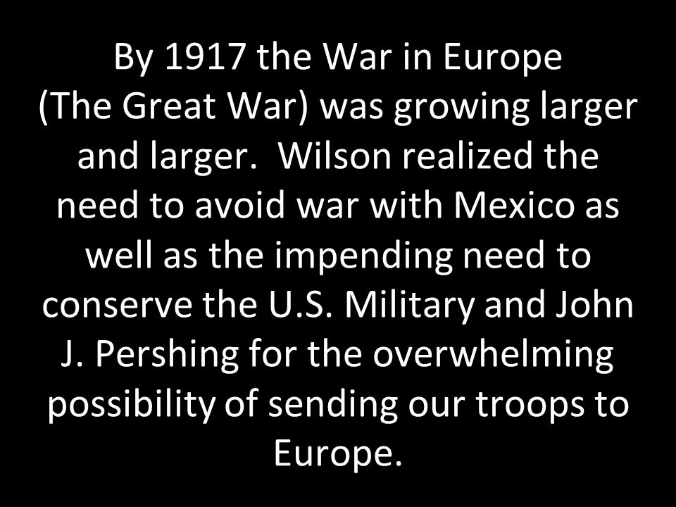 By 1917 the War in Europe (The Great War) was growing larger and larger. Wilson realized the need to avoid war with Mexico as well as the impending ne