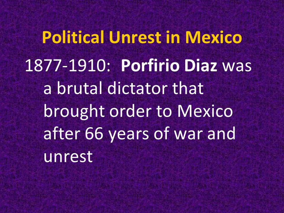 Political Unrest in Mexico 1877-1910: Porfirio Diaz was a brutal dictator that brought order to Mexico after 66 years of war and unrest