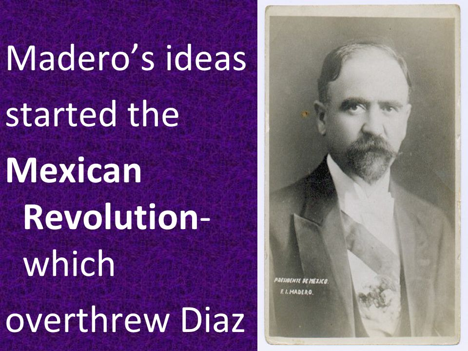 Madero's ideas started the Mexican Revolution- which overthrew Diaz