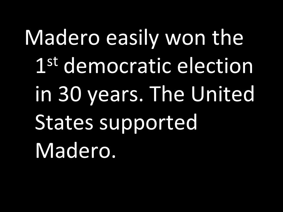 Madero easily won the 1 st democratic election in 30 years. The United States supported Madero.
