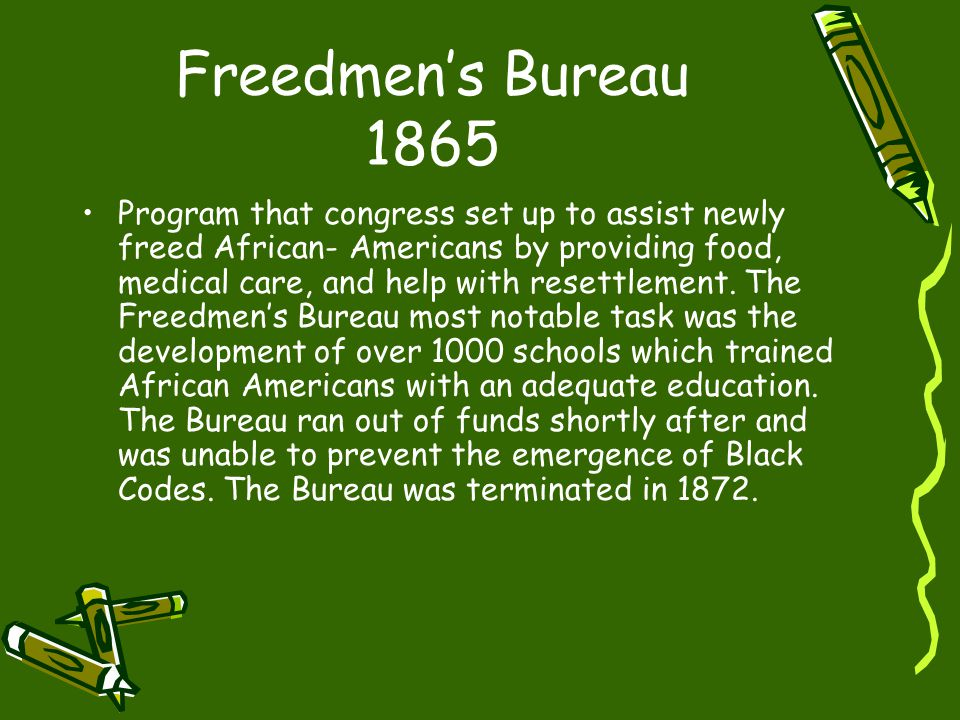 Freedmen's Bureau 1865 Program that congress set up to assist newly freed African- Americans by providing food, medical care, and help with resettlement.